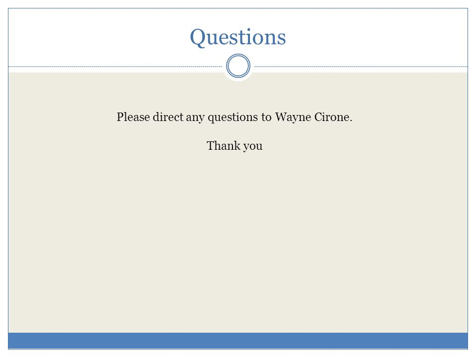 Questions Please direct any questions to Wayne Cirone. Thank you