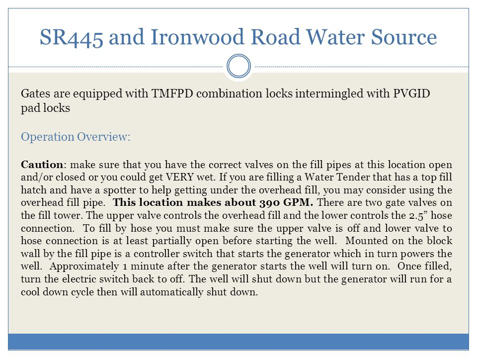 SR445 and Ironwood Road Water Source Gates are equipped with TMFPD combination locks intermingled with PVGID pad locks Operation Overview: Caution: make sure that you have the correct valves on the fill pipes at this location open and/or closed or you could get VERY wet.