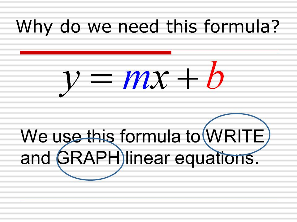 Why do we need this formula? We use this formula to WRITE and GRAPH linear equations.