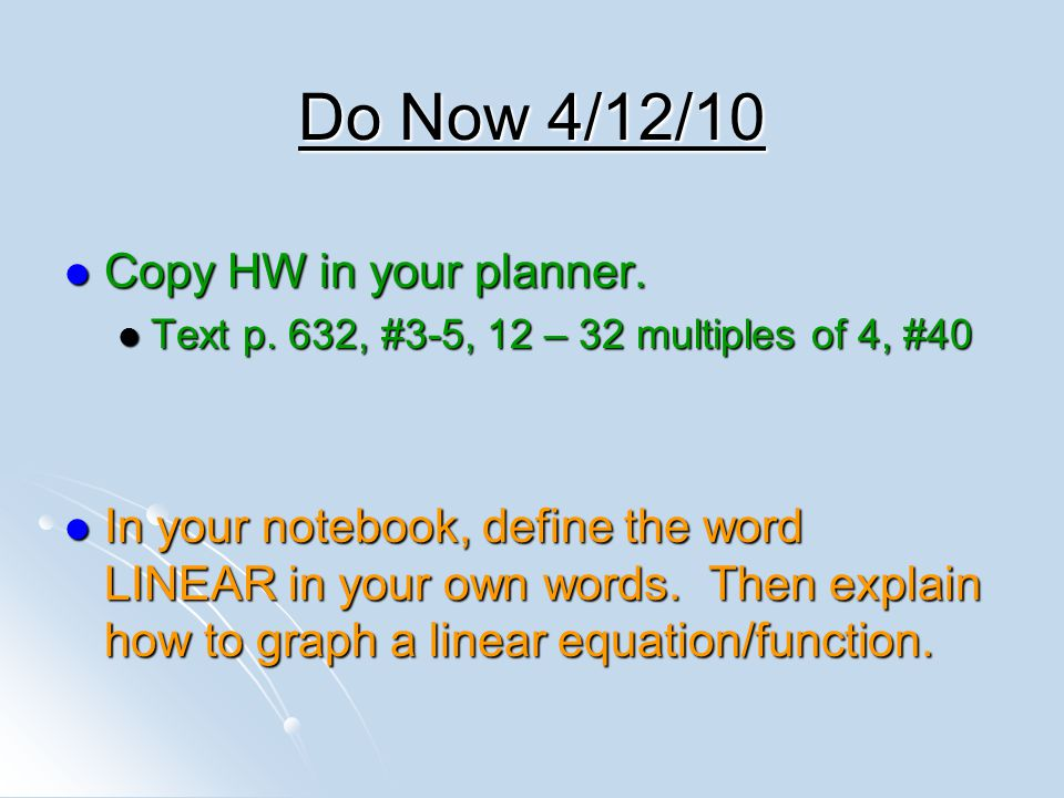 Do Now 4/12/10 Copy HW in your planner. Copy HW in your planner. Text p. 632, #3-5, 12 – 32 multiples of 4, #40 Text p. 632, #3-5, 12 – 32 multiples o