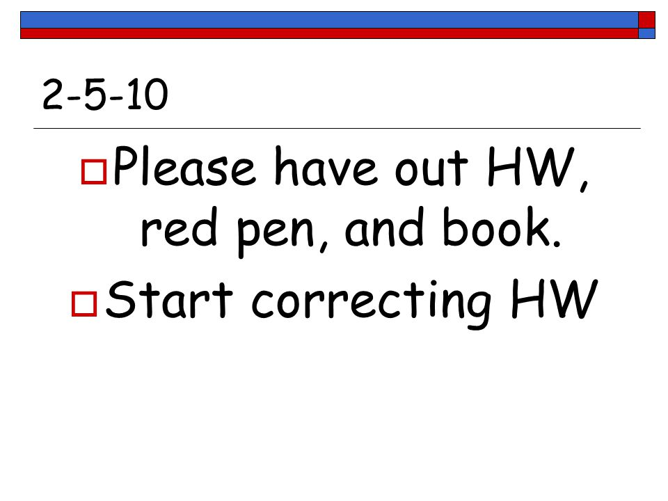 2-5-10  Please have out HW, red pen, and book.  Start correcting HW