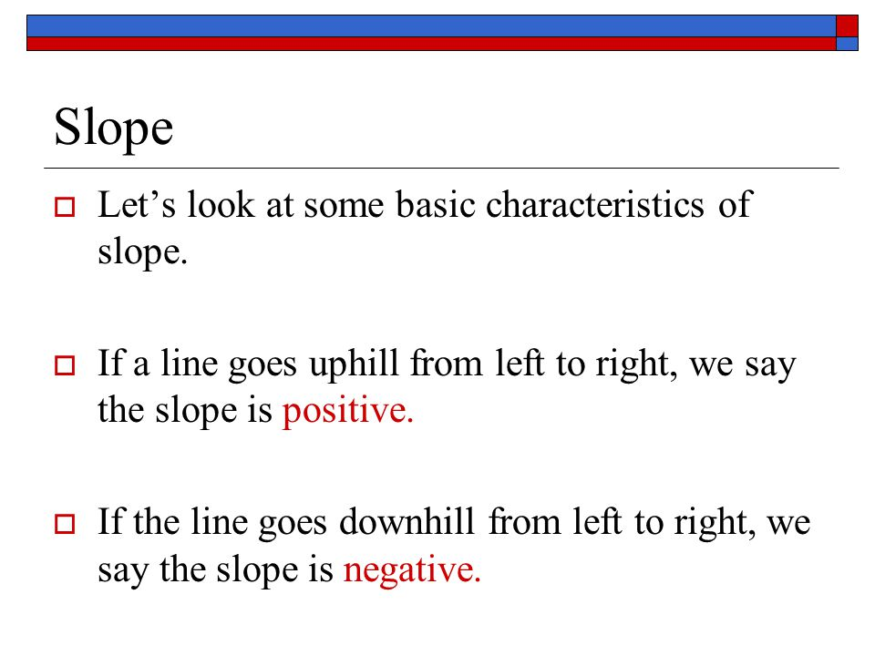 Slope  Let's look at some basic characteristics of slope.  If a line goes uphill from left to right, we say the slope is positive.  If the line goe