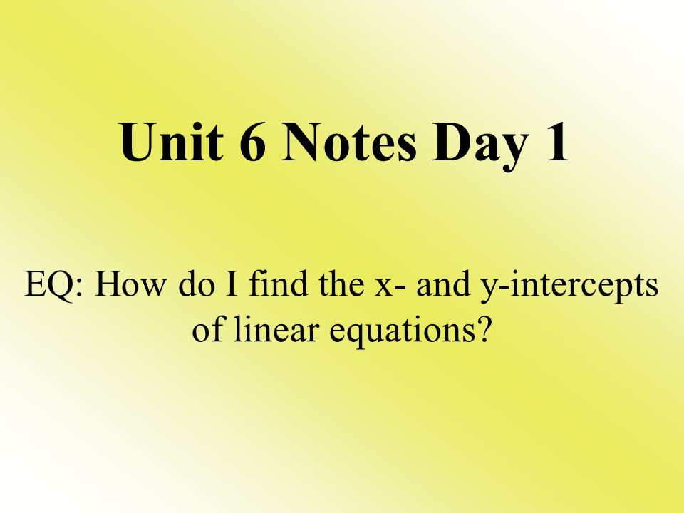 Unit 6 Notes Day 1 EQ: How do I find the x- and y-intercepts of linear equations?