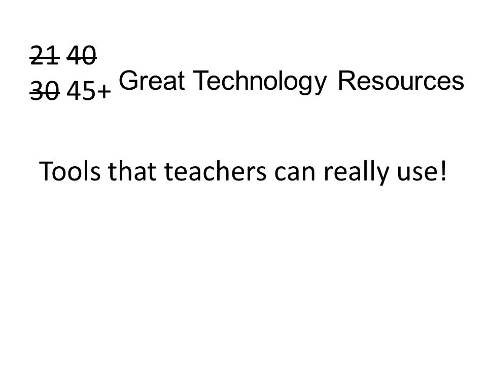 21 40 30 45+ Tools that teachers can really use! Great Technology Resources