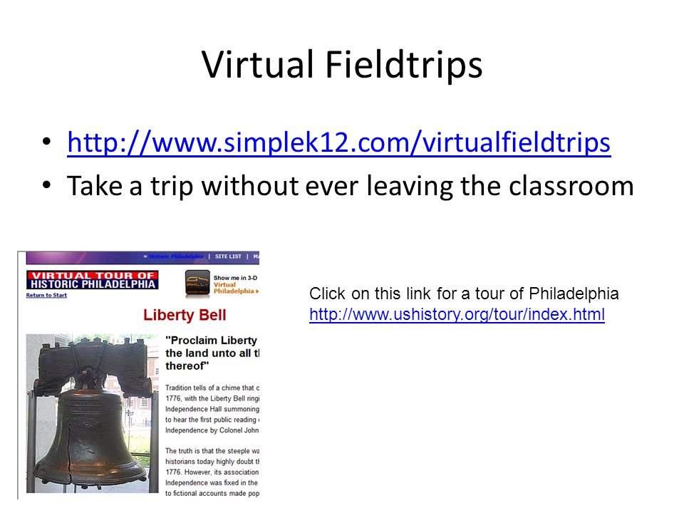 Virtual Fieldtrips http://www.simplek12.com/virtualfieldtrips Take a trip without ever leaving the classroom Click on this link for a tour of Philadelphia http://www.ushistory.org/tour/index.html
