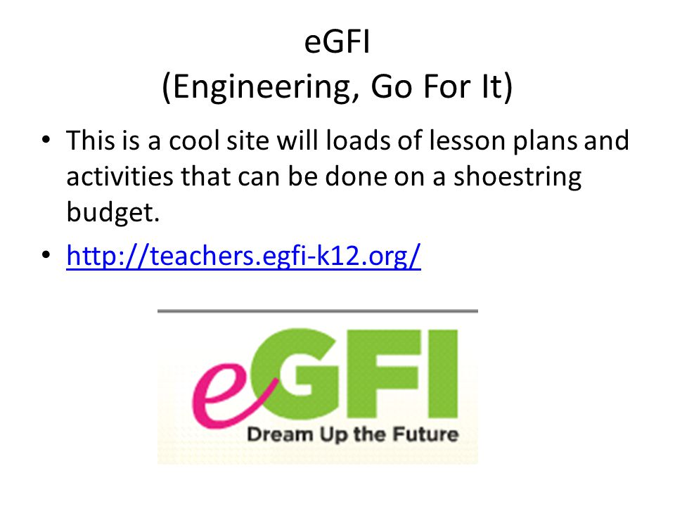 eGFI (Engineering, Go For It) This is a cool site will loads of lesson plans and activities that can be done on a shoestring budget.