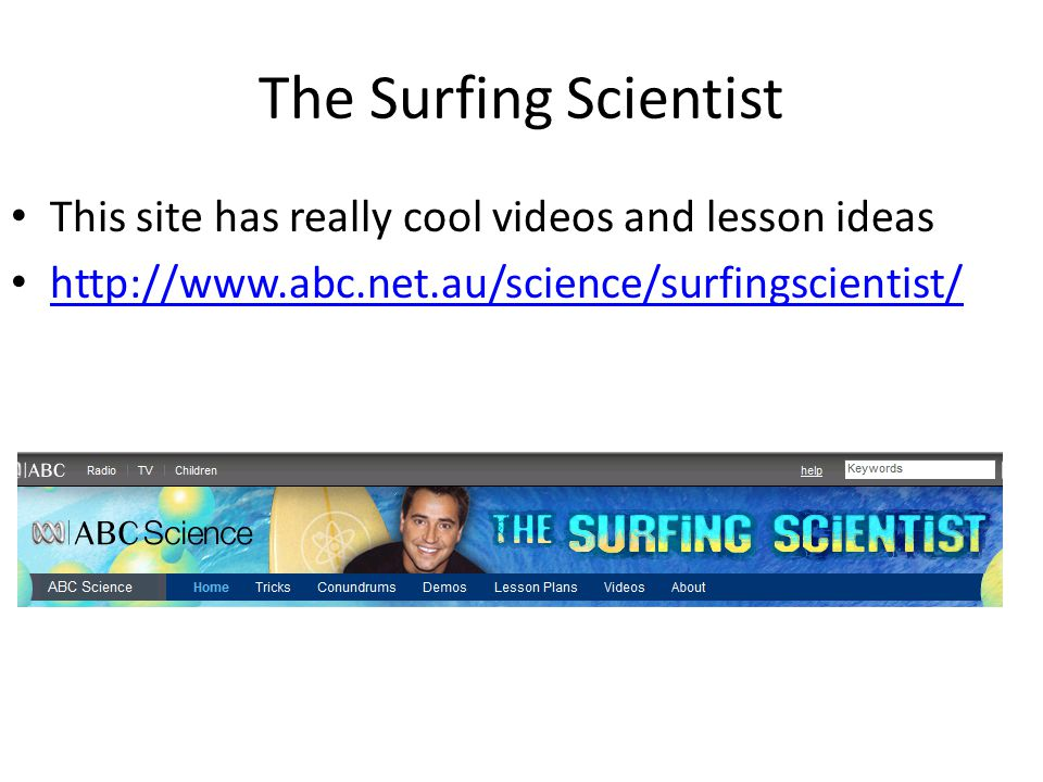 The Surfing Scientist This site has really cool videos and lesson ideas http://www.abc.net.au/science/surfingscientist/