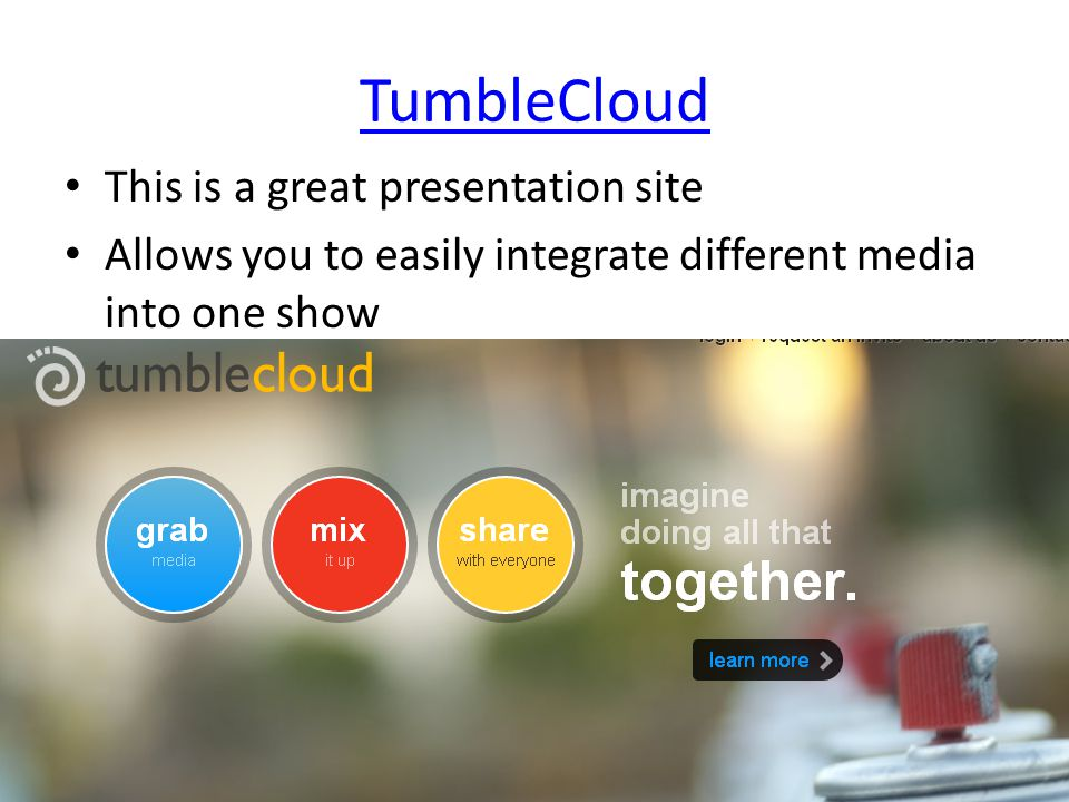 TumbleCloud This is a great presentation site Allows you to easily integrate different media into one show