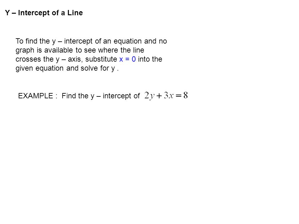 Y – Intercept of a Line To find the y – intercept of an equation and no graph is available to see where the line crosses the y – axis, substitute x =