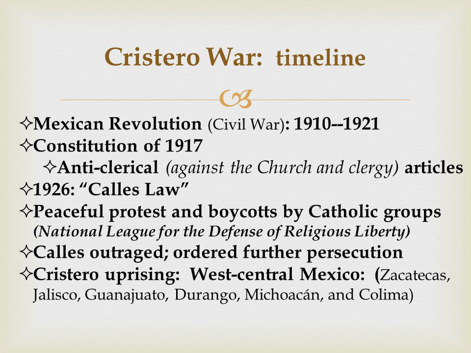  Cristero War: timeline  Mexican Revolution (Civil War) : 1910--1921  Constitution of 1917  Anti-clerical (against the Church and clergy) articles