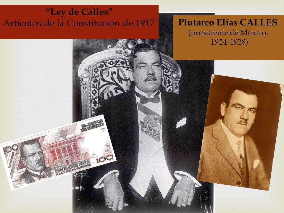 Plutarco Elías CALLES (presidente de México, 1924-1928) Ley de Calles Artículos de la Constitución de 1917