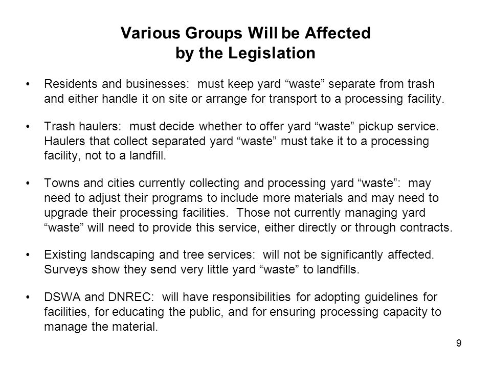 9 Various Groups Will be Affected by the Legislation Residents and businesses: must keep yard waste separate from trash and either handle it on site or arrange for transport to a processing facility.