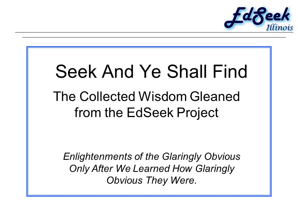 Seek And Ye Shall Find The Collected Wisdom Gleaned from the EdSeek Project Enlightenments of the Glaringly Obvious Only After We Learned How Glaringly Obvious They Were.