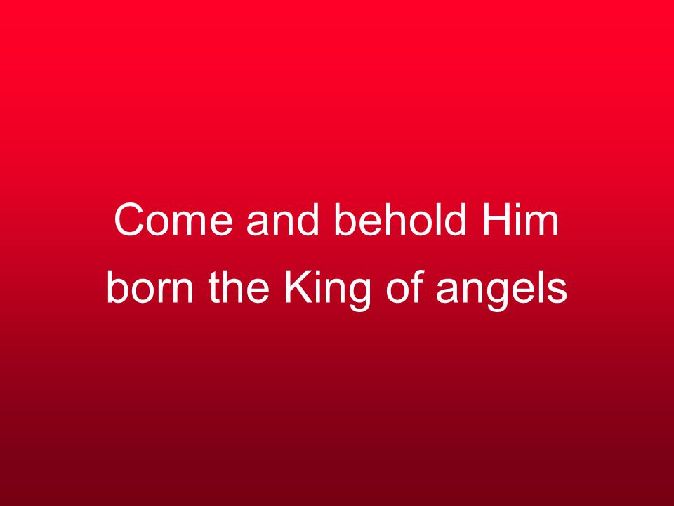 Come and behold Him born the King of angels