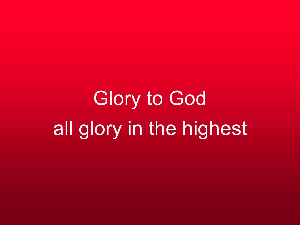 Glory to God all glory in the highest
