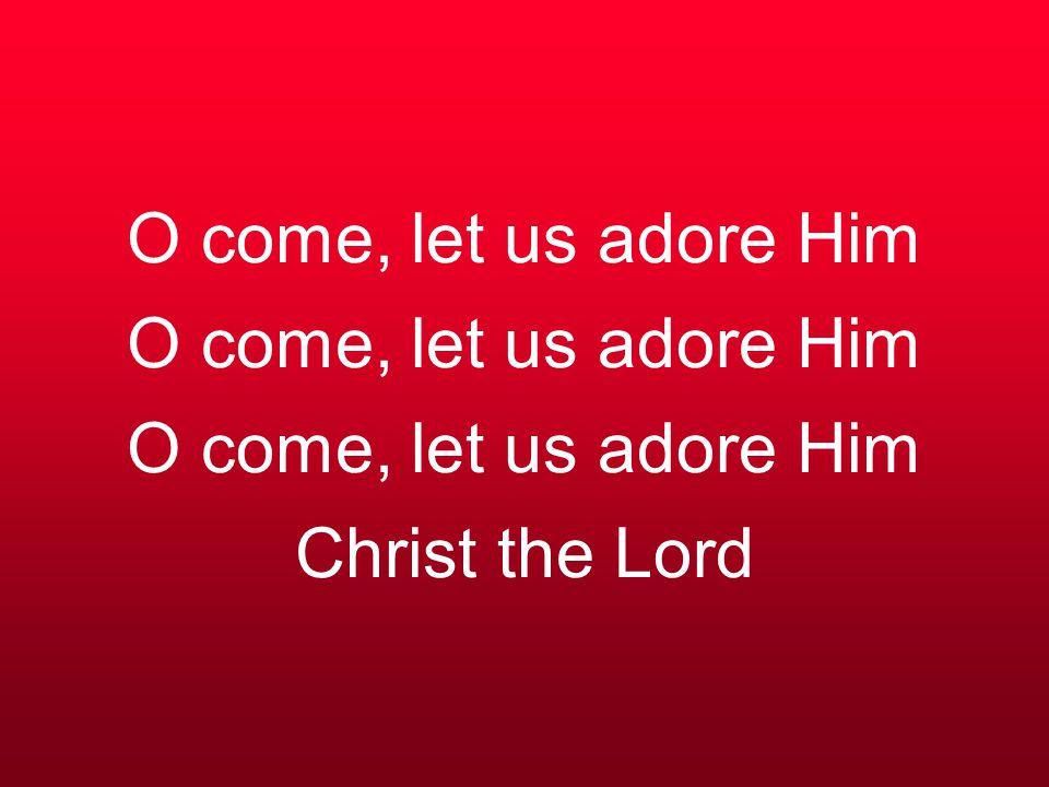 O come, let us adore Him O come, let us adore Him O come, let us adore Him Christ the Lord