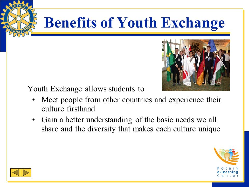 Benefits of Youth Exchange Youth Exchange allows students to Meet people from other countries and experience their culture firsthand Gain a better und