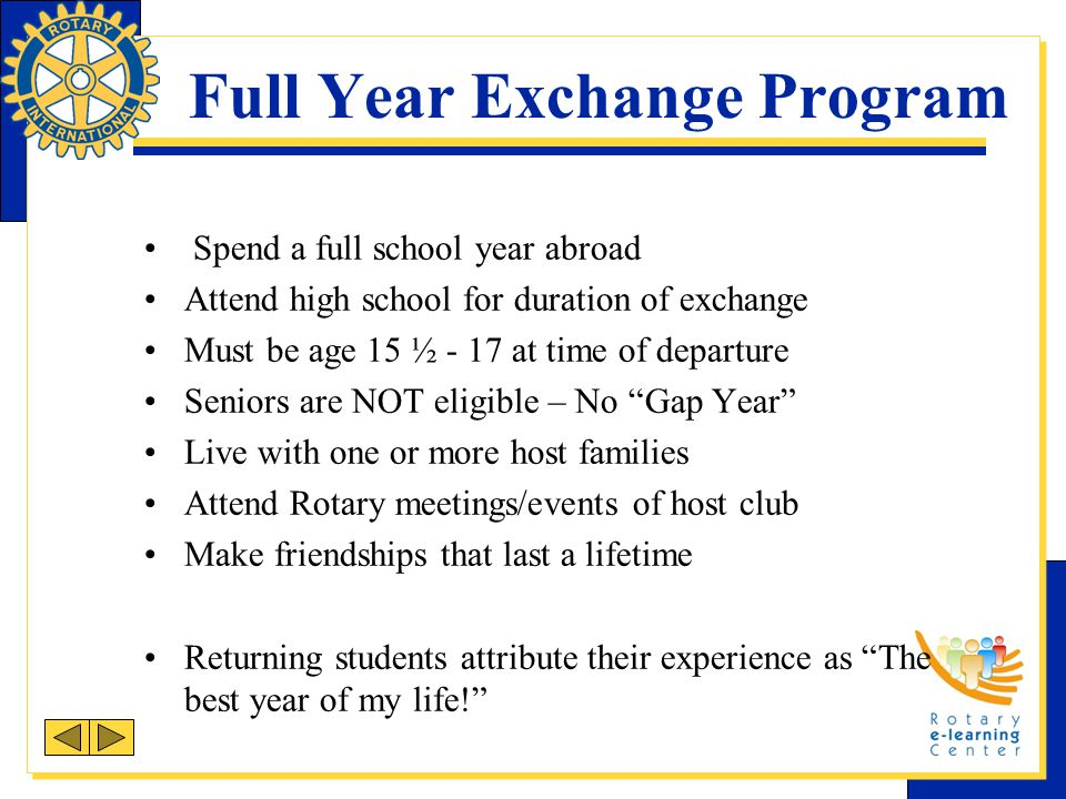Full Year Exchange Program Spend a full school year abroad Attend high school for duration of exchange Must be age 15 ½ - 17 at time of departure Seni
