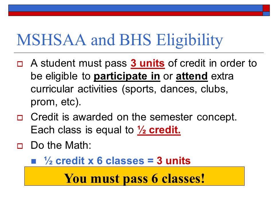 MSHSAA and BHS Eligibility  A student must pass 3 units of credit in order to be eligible to participate in or attend extra curricular activities (sports, dances, clubs, prom, etc).