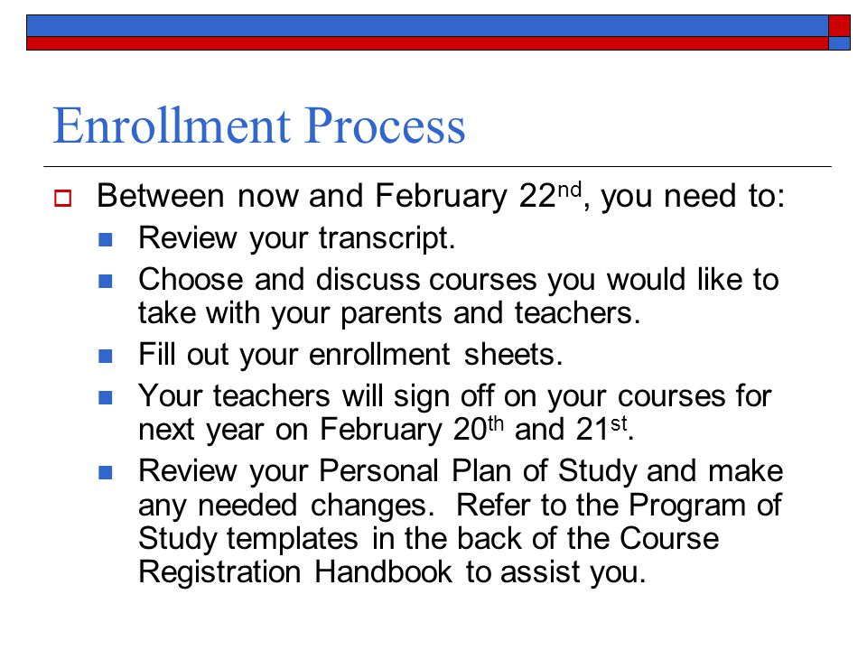 Enrollment Process  Between now and February 22 nd, you need to: Review your transcript. Choose and discuss courses you would like to take with your
