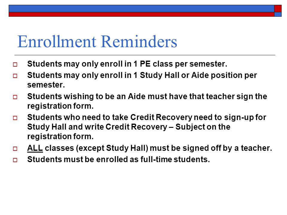 Enrollment Reminders  Students may only enroll in 1 PE class per semester.  Students may only enroll in 1 Study Hall or Aide position per semester.