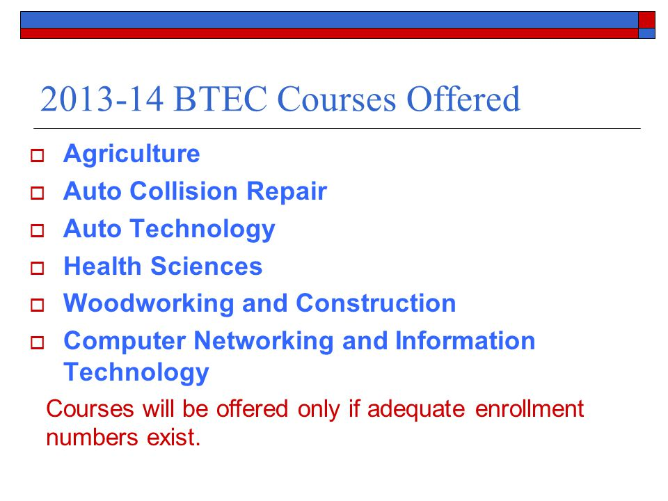 2013-14 BTEC Courses Offered  Agriculture  Auto Collision Repair  Auto Technology  Health Sciences  Woodworking and Construction  Computer Networking and Information Technology Courses will be offered only if adequate enrollment numbers exist.