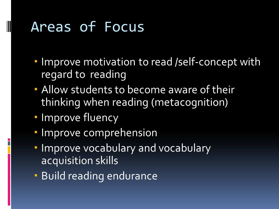 Areas of Focus  Improve motivation to read /self-concept with regard to reading  Allow students to become aware of their thinking when reading (metacognition)  Improve fluency  Improve comprehension  Improve vocabulary and vocabulary acquisition skills  Build reading endurance