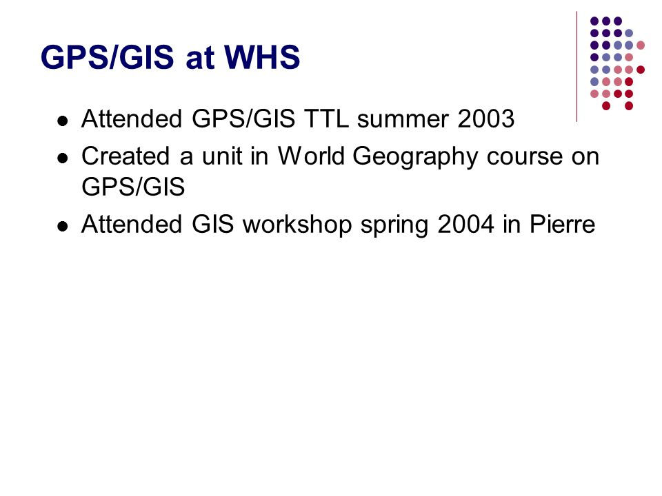 GPS/GIS at WHS Attended GPS/GIS TTL summer 2003 Created a unit in World Geography course on GPS/GIS Attended GIS workshop spring 2004 in Pierre