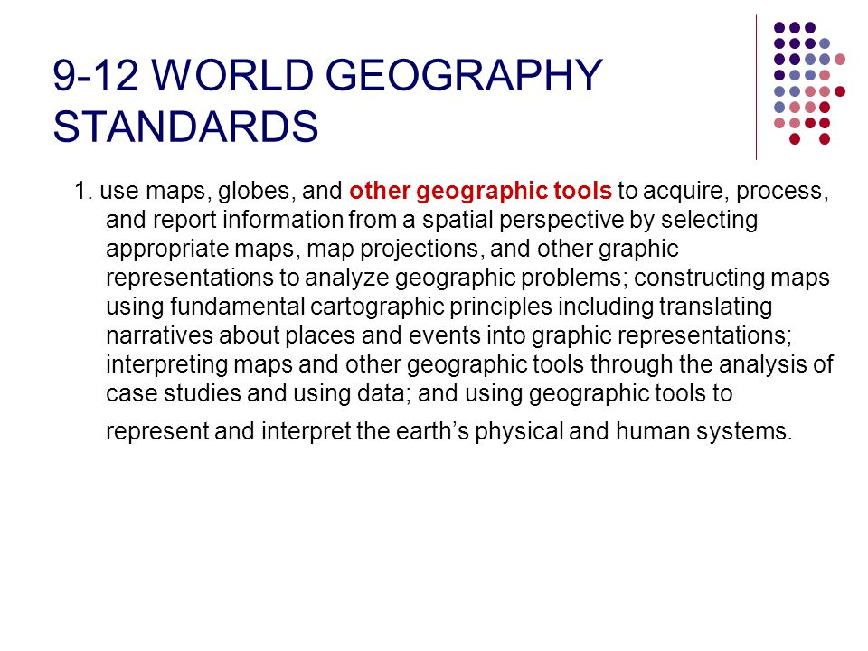 9-12 WORLD GEOGRAPHY STANDARDS 1. use maps, globes, and other geographic tools to acquire, process, and report information from a spatial perspective
