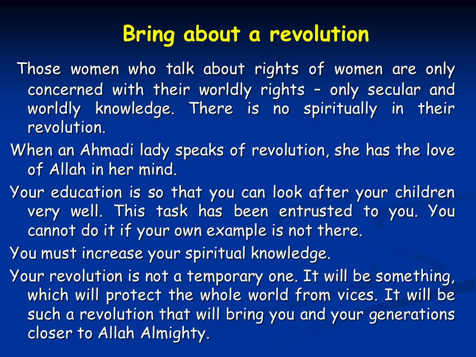 Bring about a revolution Those women who talk about rights of women are only concerned with their worldly rights – only secular and worldly knowledge.