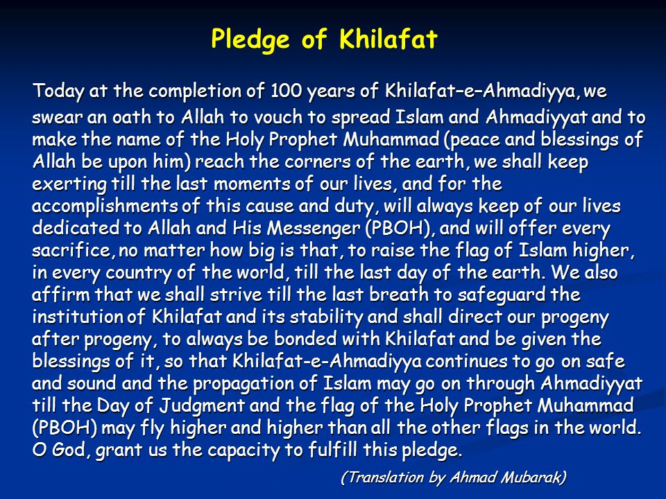 Pledge of Khilafat Today at the completion of 100 years of Khilafat–e–Ahmadiyya, we swear an oath to Allah to vouch to spread Islam and Ahmadiyyat and to make the name of the Holy Prophet Muhammad (peace and blessings of Allah be upon him) reach the corners of the earth, we shall keep exerting till the last moments of our lives, and for the accomplishments of this cause and duty, will always keep of our lives dedicated to Allah and His Messenger (PBOH), and will offer every sacrifice, no matter how big is that, to raise the flag of Islam higher, in every country of the world, till the last day of the earth.