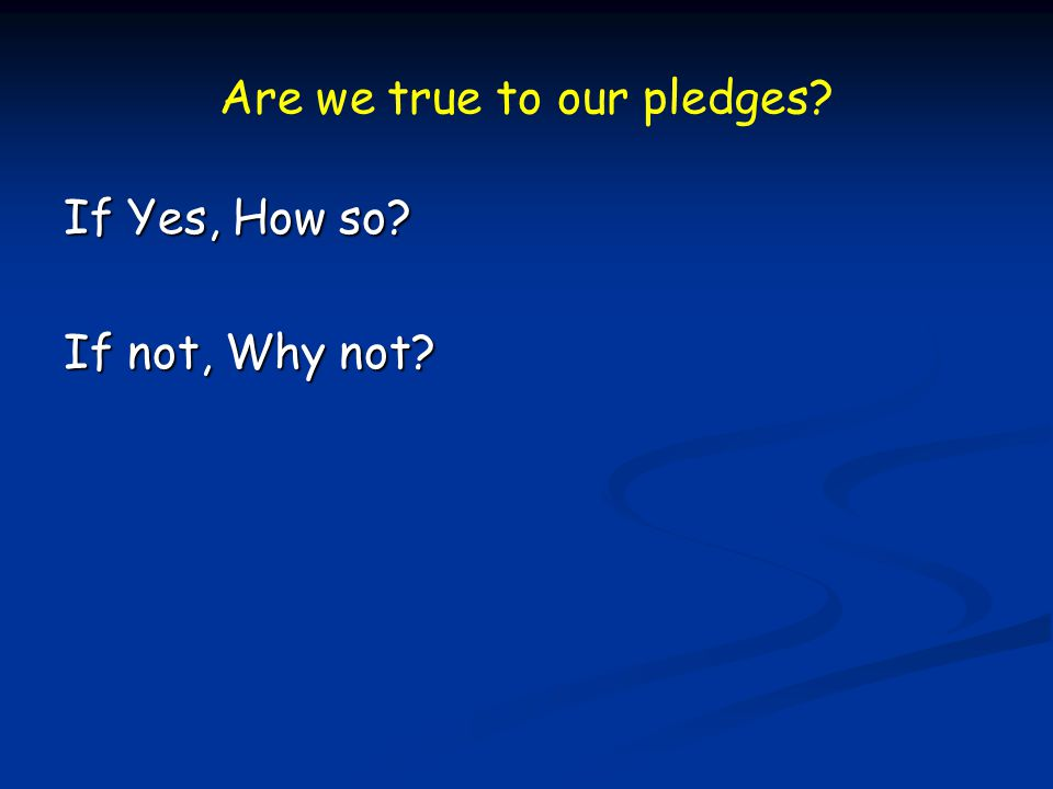 Are we true to our pledges? If Yes, How so? If not, Why not?
