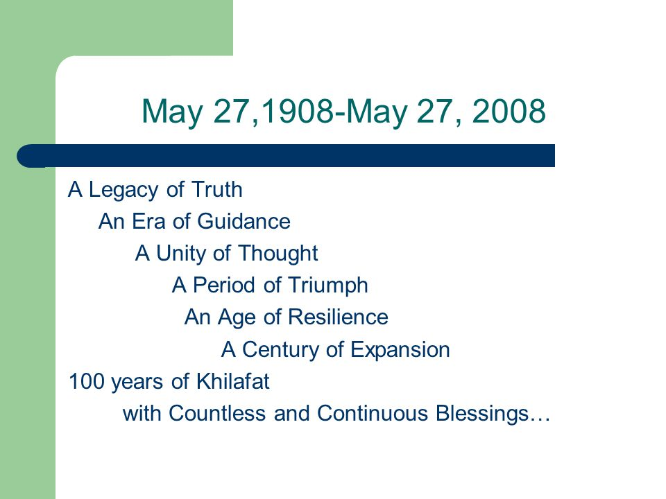 May 27,1908-May 27, 2008 A Legacy of Truth An Era of Guidance A Unity of Thought A Period of Triumph An Age of Resilience A Century of Expansion 100 years of Khilafat with Countless and Continuous Blessings…