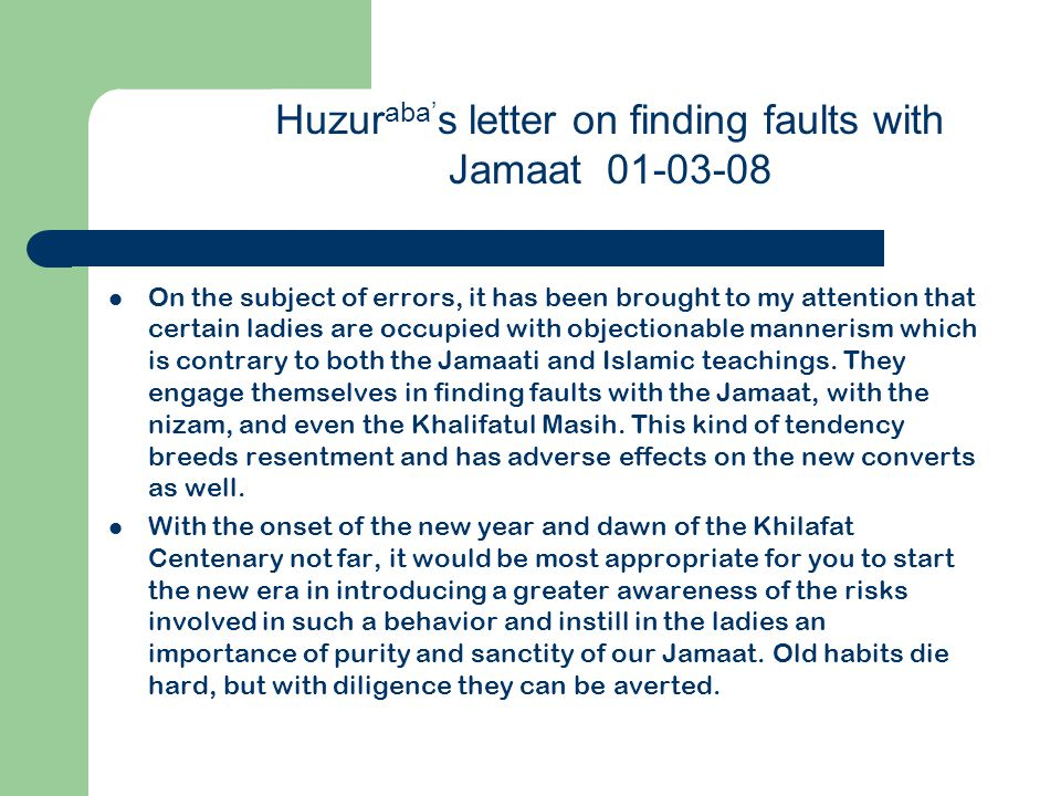 Huzur aba' s letter on finding faults with Jamaat 01-03-08 On the subject of errors, it has been brought to my attention that certain ladies are occupied with objectionable mannerism which is contrary to both the Jamaati and Islamic teachings.