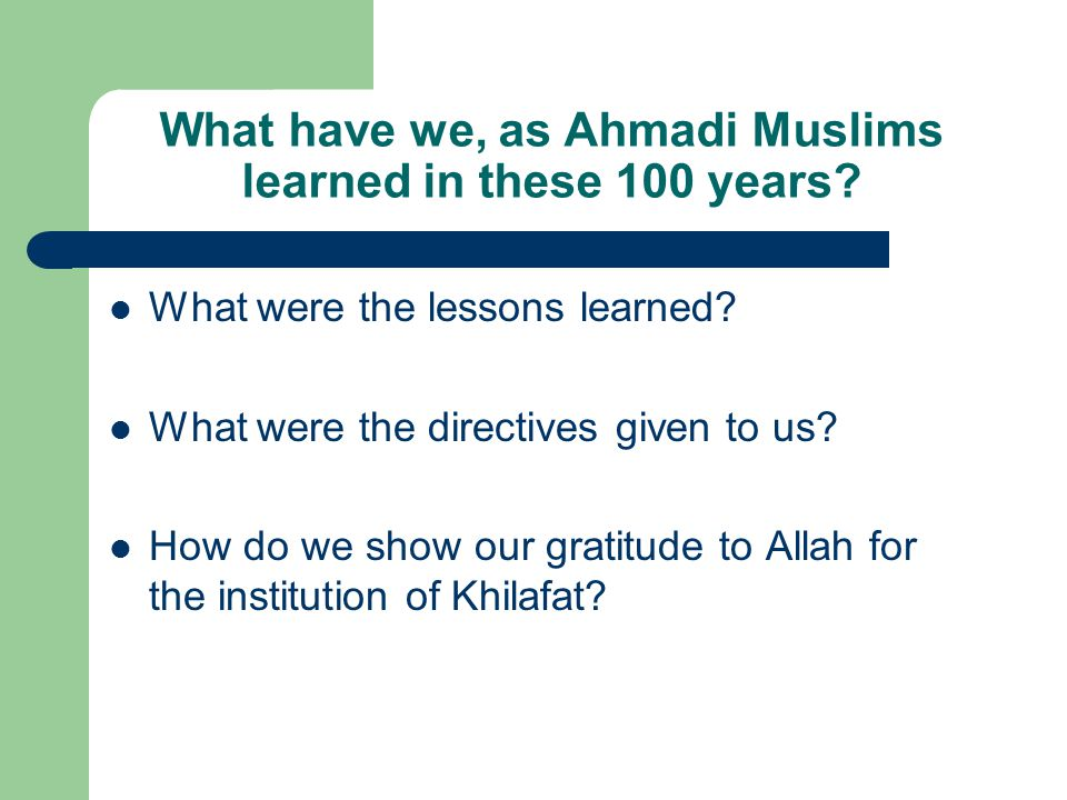 What have we, as Ahmadi Muslims learned in these 100 years.
