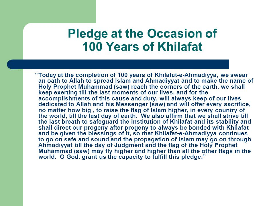 Pledge at the Occasion of 100 Years of Khilafat Today at the completion of 100 years of Khilafat-e-Ahmadiyya, we swear an oath to Allah to spread Islam and Ahmadiyyat and to make the name of Holy Prophet Muhammad (saw) reach the corners of the earth, we shall keep exerting till the last moments of our lives, and for the accomplishments of this cause and duty, will always keep of our lives dedicated to Allah and his Messenger (saw) and will offer every sacrifice, no matter how big, to raise the flag of Islam higher, in every country of the world, till the last day of earth.