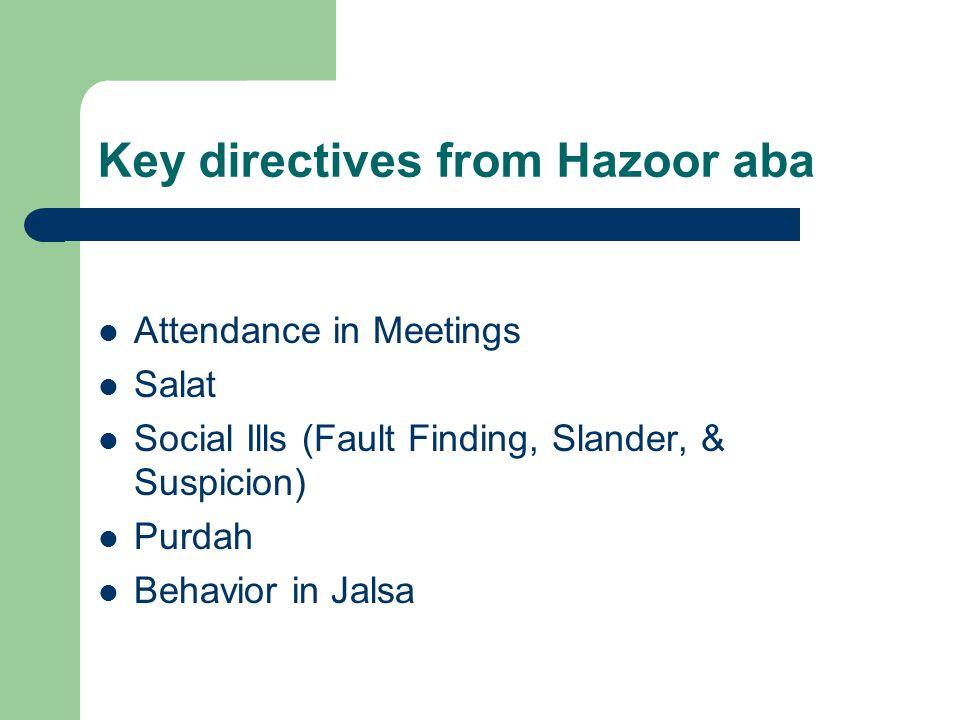 Key directives from Hazoor aba Attendance in Meetings Salat Social Ills (Fault Finding, Slander, & Suspicion) Purdah Behavior in Jalsa