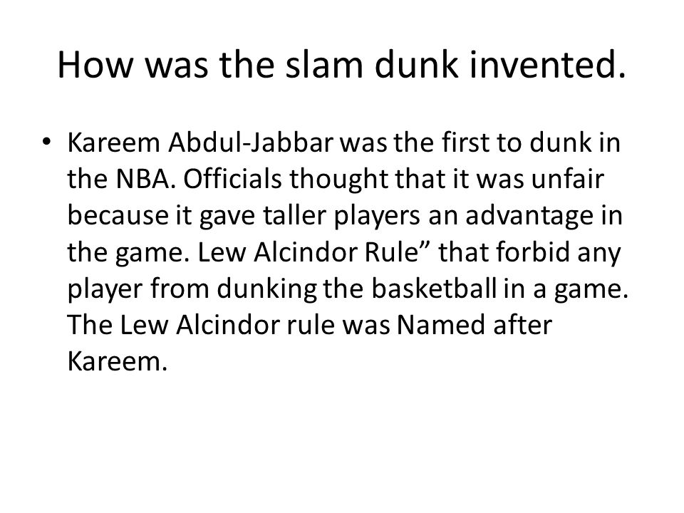 How was the slam dunk invented. Kareem Abdul-Jabbar was the first to dunk in the NBA.