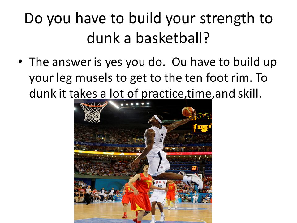 Do you have to build your strength to dunk a basketball.