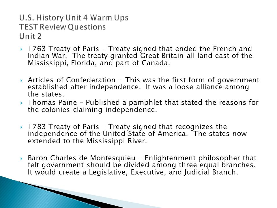  1763 Treaty of Paris - Treaty signed that ended the French and Indian War. The treaty granted Great Britain all land east of the Mississippi, Florid