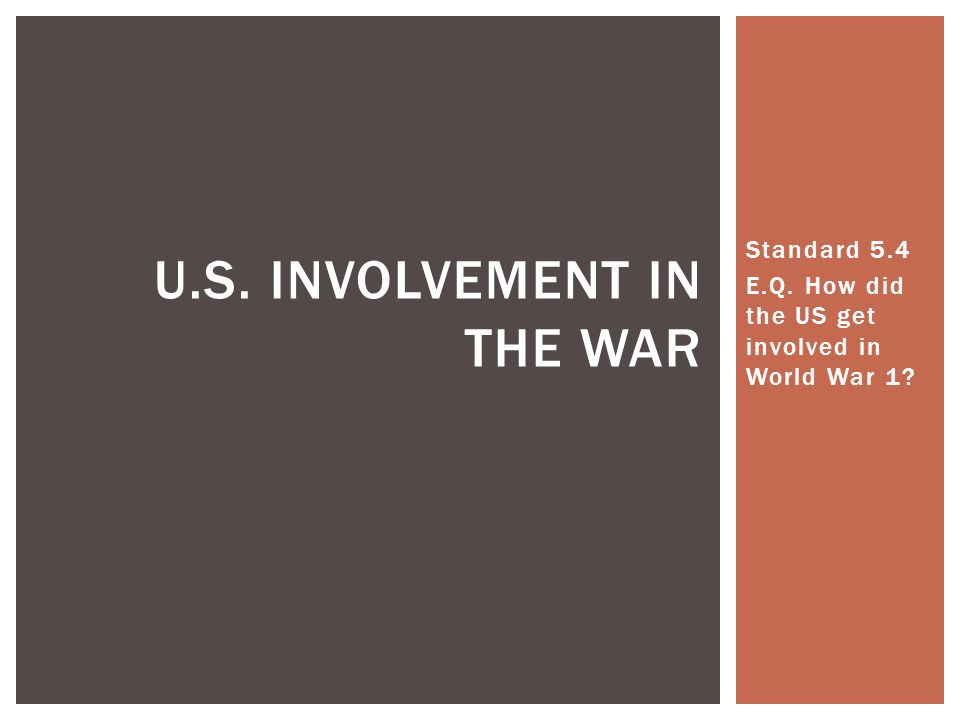 Standard 5.4 E.Q. How did the US get involved in World War 1 U.S. INVOLVEMENT IN THE WAR