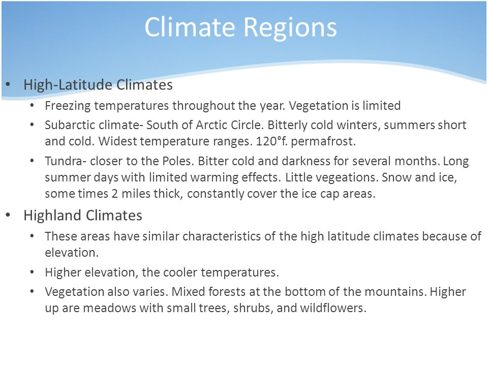 Climate Regions High-Latitude Climates Freezing temperatures throughout the year. Vegetation is limited Subarctic climate- South of Arctic Circle. Bit