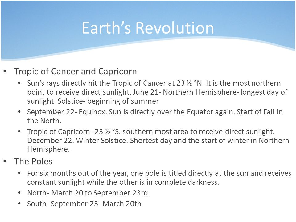 Earth's Revolution Tropic of Cancer and Capricorn Sun's rays directly hit the Tropic of Cancer at 23 ½ °N.