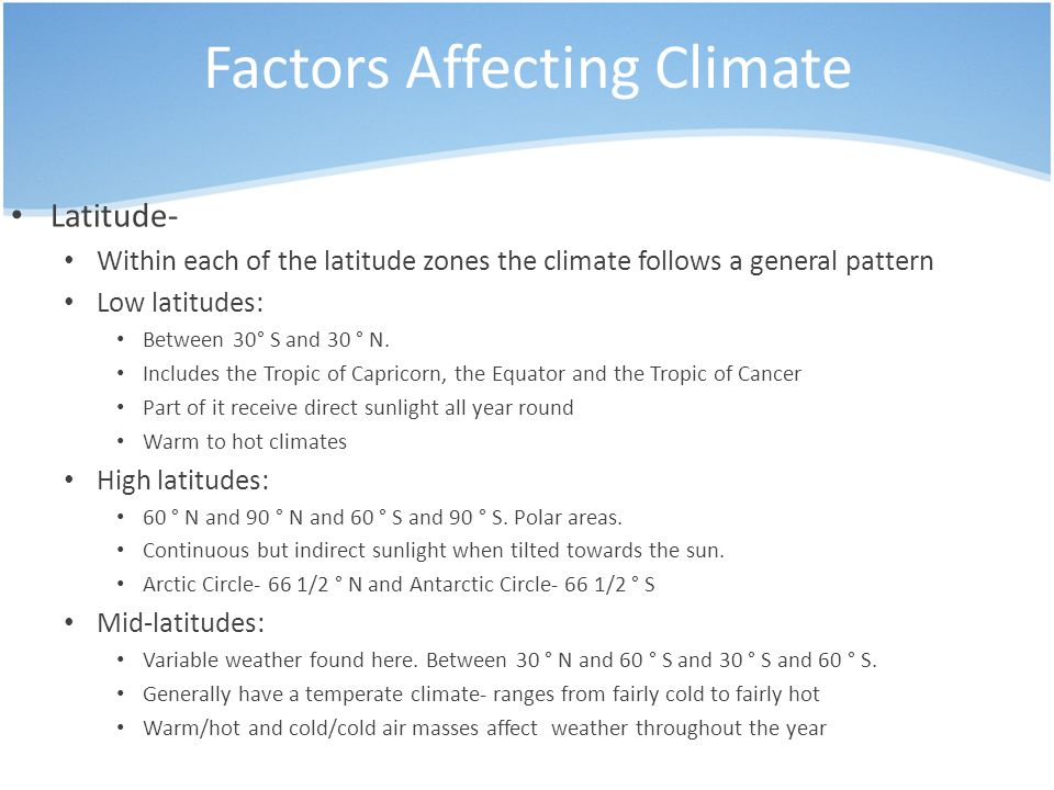 Factors Affecting Climate Latitude- Within each of the latitude zones the climate follows a general pattern Low latitudes: Between 30° S and 30 ° N.