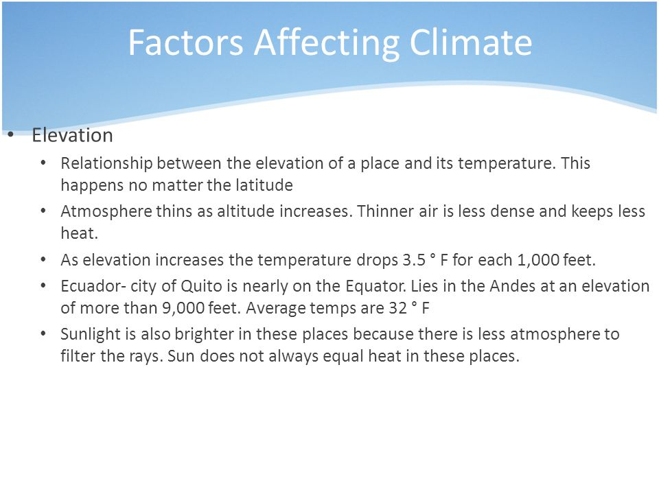 Factors Affecting Climate Elevation Relationship between the elevation of a place and its temperature. This happens no matter the latitude Atmosphere