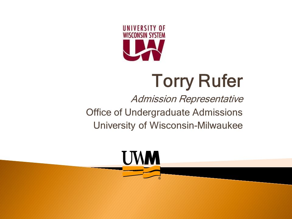 Torry Rufer Admission Representative Office of Undergraduate Admissions University of Wisconsin-Milwaukee