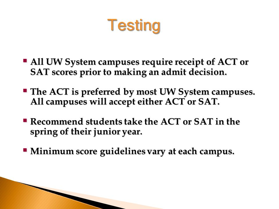  All UW System campuses require receipt of ACT or SAT scores prior to making an admit decision.
