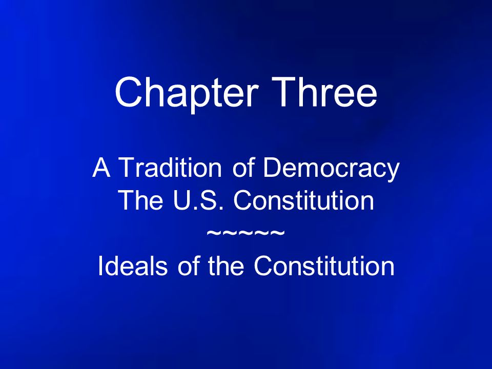 Chapter Three A Tradition of Democracy The U.S. Constitution ~~~~~ Ideals of the Constitution