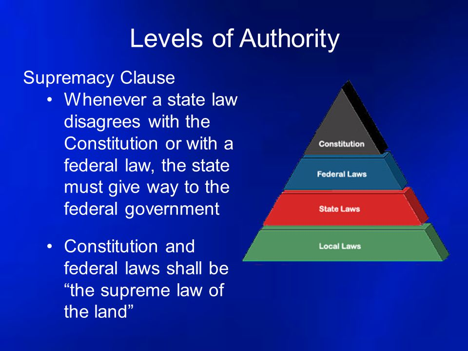 Levels of Authority Supremacy Clause Whenever a state law disagrees with the Constitution or with a federal law, the state must give way to the federa