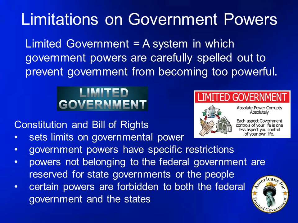 Limitations on Government Powers Limited Government = A system in which government powers are carefully spelled out to prevent government from becomin